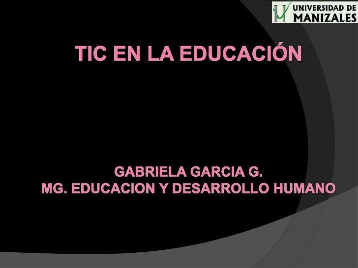TIC EN LA EDUCACIÓNGabriela garcia g.Mg.Educacion y desarrollo humano<br />