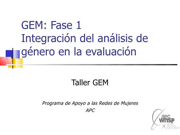 GEM: Fase 1 Integración del análisis de género en la evaluación Taller GEM Programa de Apoyo a las Redes de Mujeres APC