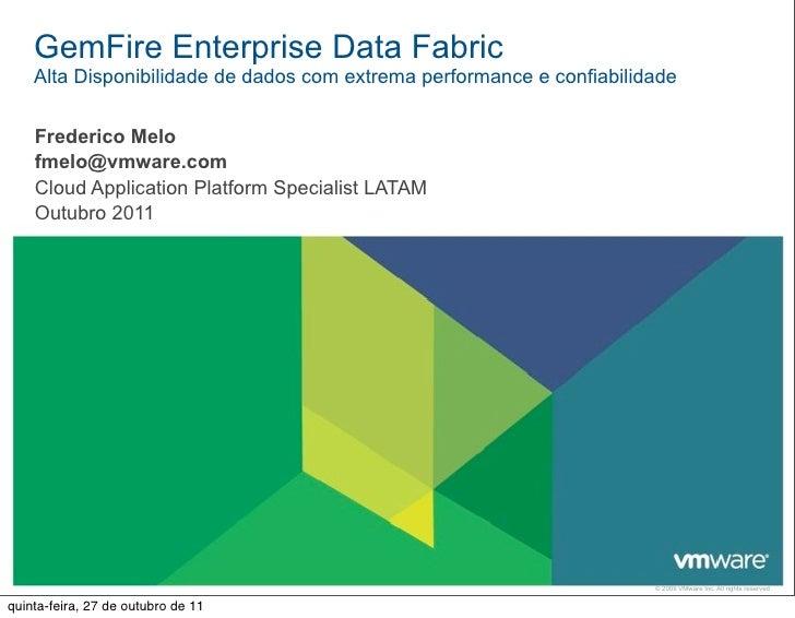 GemFire Enterprise Data Fabric    Alta Disponibilidade de dados com extrema performance e confiabilidade    Frederico Melo...