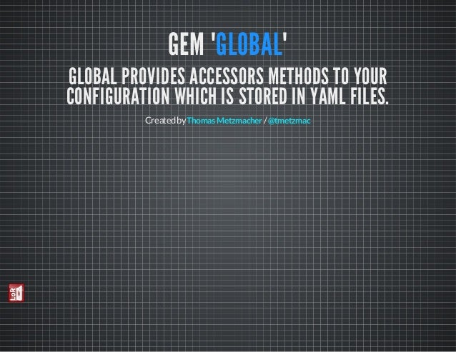 "GEM ""GLOBAL""  GLOBAL PROVIDES ACCESSORS METHODS TO YOUR CONFIGURATION WHICH IS STORED IN YAML FILES. Created by Thomas Met..."