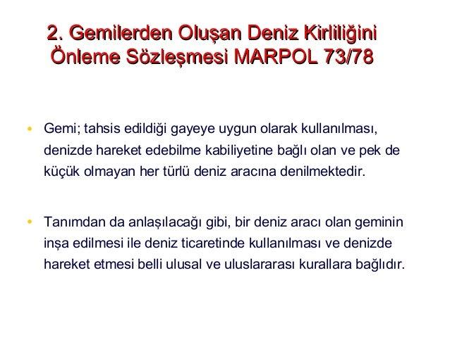 • MARPOL 73/78 Sözleşmesi, ulusal ve uluslararası sularda sefer yapan 150 Gros Ton ve daha büyük tüm gemileri kapsamaktadı...