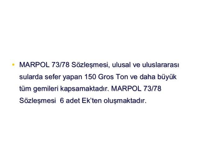 MARPOL 73/78 • Ek I (Petrol Kirliliği) Yürürlüğe giriş : 02 Ekim 1983  • Ek II (Zararlı Sıvı Dökme Yükler) Yürürlüğe giriş...