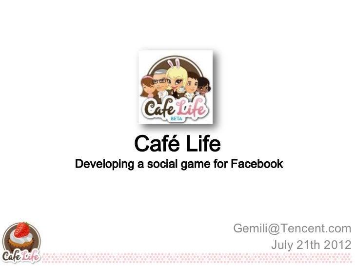 Café LifeDeveloping a social game for Facebook                            Gemili@Tencent.com                              ...