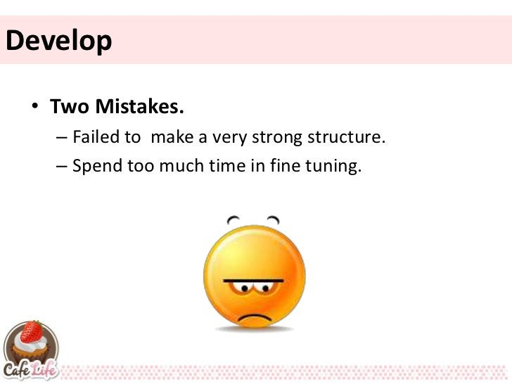 Develop • Two Mistakes.   – Failed to make a very strong structure.   – Spend too much time in fine tuning.