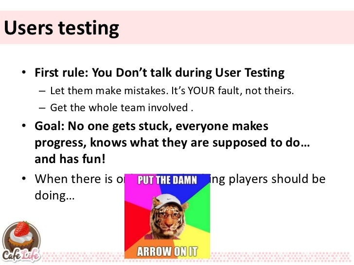 Users testing • First rule: You Don't talk during User Testing    – Let them make mistakes. It's YOUR fault, not theirs.  ...