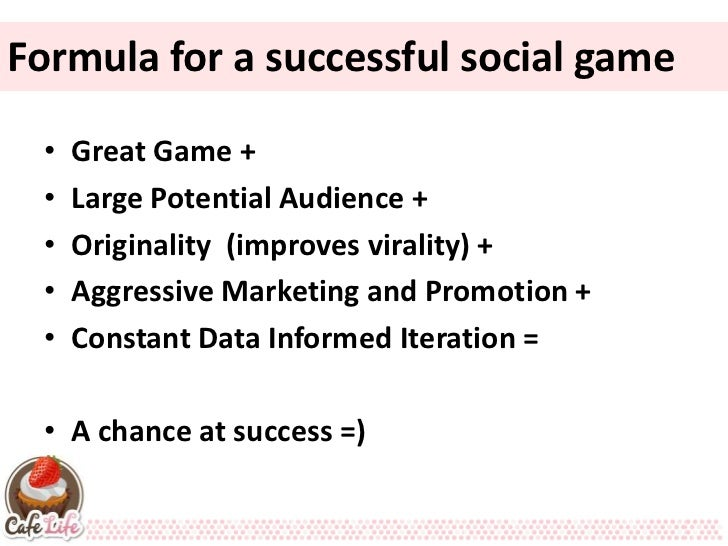 Formula for a successful social game •   Great Game + •   Large Potential Audience + •   Originality (improves virality) +...