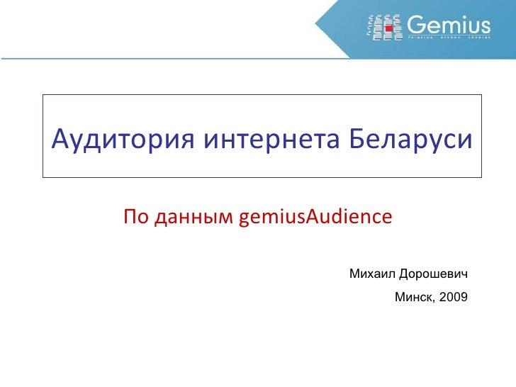 Аудитория интернета Беларуси По данным  gemiusAudience Михаил Дорошевич Минск, 2009
