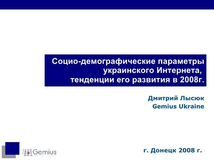 Социо-демографические   параметры украинского Интернета,  тенденции его развития в 2008г. Дмитрий Лысюк Gemius Ukraine г. ...