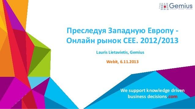 Преследуя Западную Европу Онлайн рынок CEE. 2012/2013 Lauris Lietavietis, Gemius Webit, 6.11.2013  We support knowledge dr...