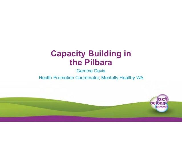 Capacity Building in the Pilbara Gemma Davis Health Promotion Coordinator, Mentally Healthy WA