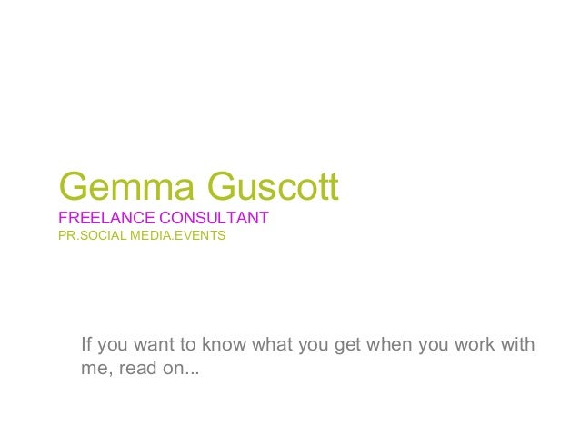 Gemma GuscottFREELANCE CONSULTANTPR.SOCIAL MEDIA.EVENTS   If you want to know what you get when you work with   me, read o...