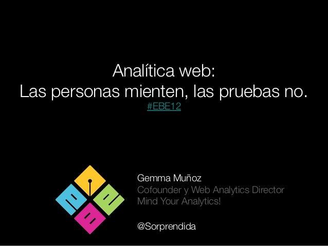 Analítica web: Las personas mienten, las pruebas no.                 #EBE12               Gemma Muñoz               Cofoun...