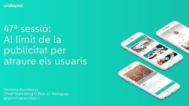 ≥ 47ª sessió: Al límit de la publicitat per atraure els usuaris Gemma Escribano Chief Marketing Office at Wallapop @gemmaes...