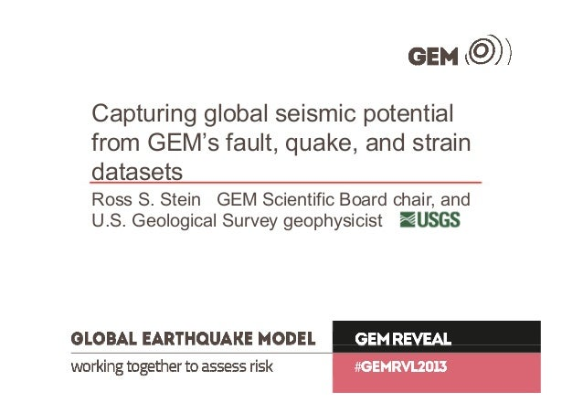 Capturing global seismic potential from GEM's fault, quake, and strain datasets Ross S. Stein GEM Scientific Board chair, ...