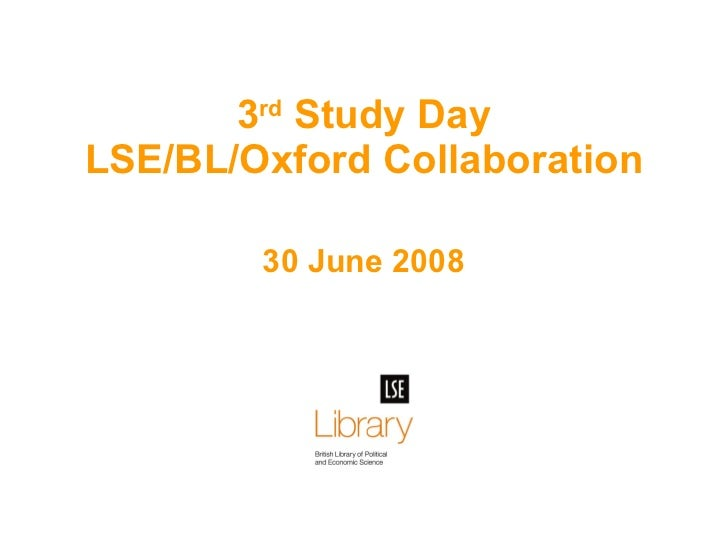 30 June 2008 3 rd  Study Day LSE/BL/Oxford Collaboration
