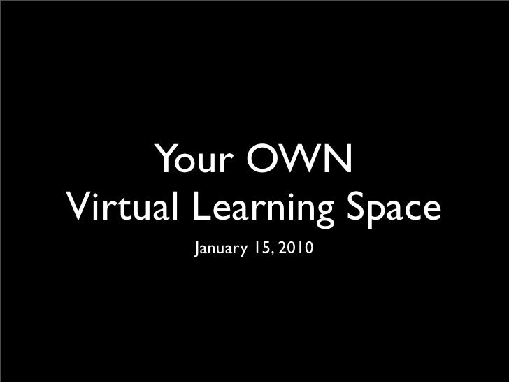 Your OWN Virtual Learning Space        January 15, 2010