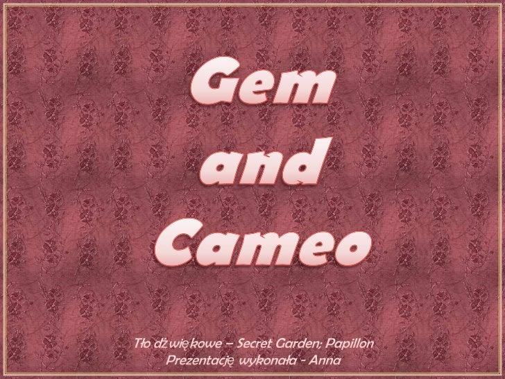 Gem<br />and<br />Cameo<br />Tło dźwiękowe – Secret Garden; Papillon<br />Prezentację wykonała - Anna<br />
