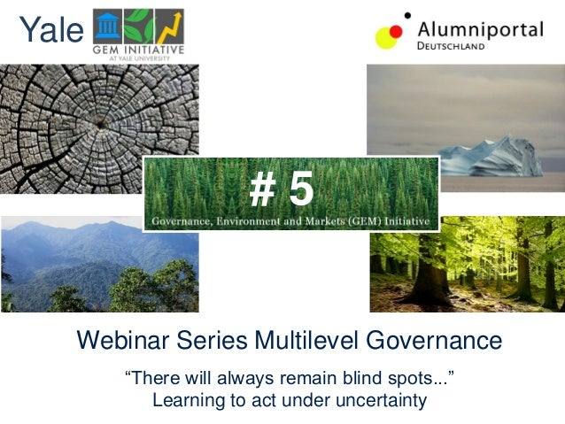 """Webinar Series Multilevel Governance""""There will always remain blind spots...""""Learning to act under uncertaintyYale# 5"""