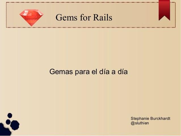 Gems for RailsGemas para el día a díaStephanie Burckhardt@sluthien