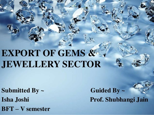 EXPORT OF GEMS & JEWELLERY SECTOR Submitted By ~ Guided By ~ Isha Joshi Prof. Shubhangi Jain BFT – V semester