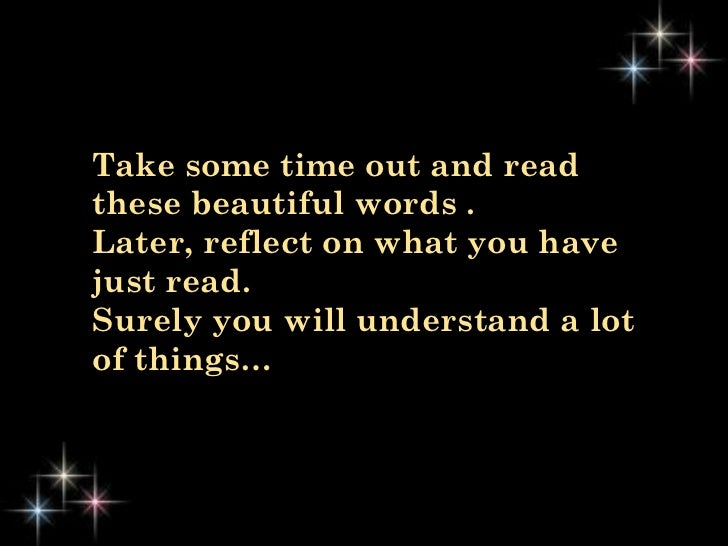 Take some time out and readthese beautiful words .Later, reflect on what you havejust read.Surely you will understand a lo...