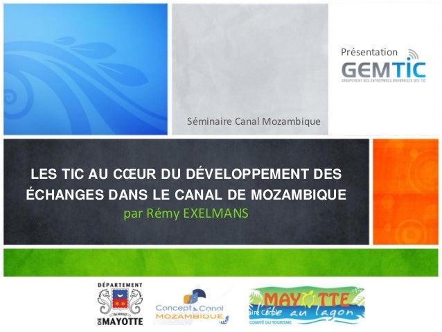Séminaire Canal Mozambique LES TIC AU CŒUR DU DÉVELOPPEMENT DES ÉCHANGES DANS LE CANAL DE MOZAMBIQUE par Rémy EXELMANS Pré...