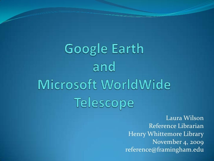 Google Earth and Microsoft WorldWideTelescope<br />Laura Wilson<br />Reference Librarian<br />Henry Whittemore Library<br ...