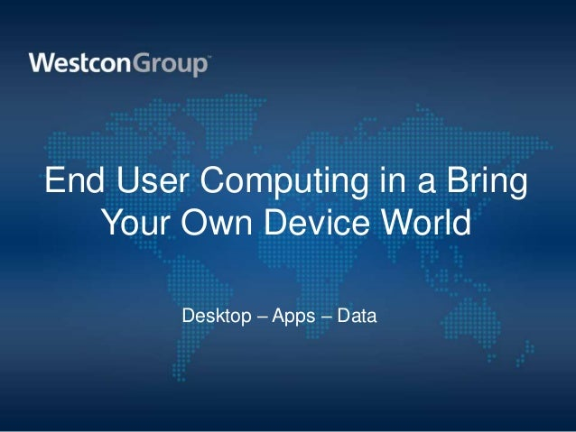 End User Computing in a Bring   Your Own Device World        Desktop – Apps – Data