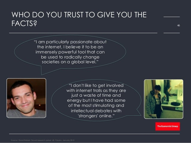 """WHO DO YOU TRUST TO GIVE YOU THE FACTS? Source: Good Rebels Crowd research panel, UK, Forums, January 2015 46 """"I don't lik..."""