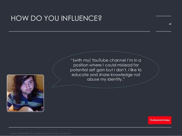 """HOW DO YOU INFLUENCE? Source: Good Rebels Crowd research panel, UK, Forums, January 2015 49 """"(with my) YouTube channel I'm..."""