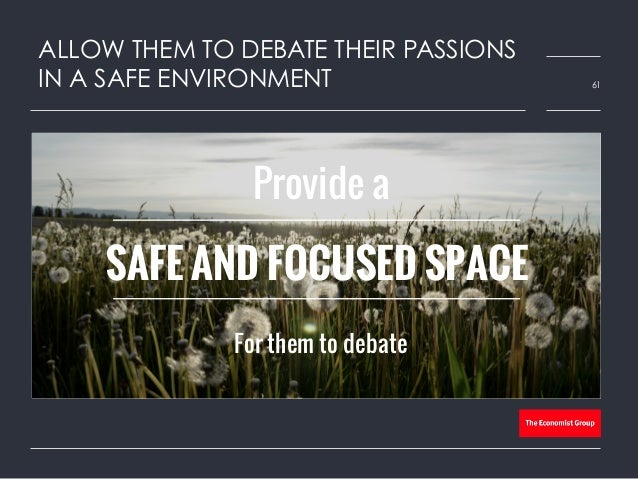 ALLOW THEM TO DEBATE THEIR PASSIONS IN A SAFE ENVIRONMENT 61 Provide a For them to debate SAFE AND FOCUSED SPACE