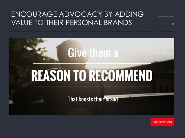 ENCOURAGE ADVOCACY BY ADDING VALUE TO THEIR PERSONAL BRANDS 62 Give them a That boosts their brand REASON TO RECOMMEND