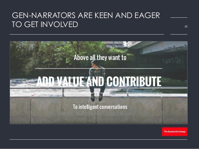 GEN-NARRATORS ARE KEEN AND EAGER TO GET INVOLVED 63 Above all they want to To intelligent conversations ADD VALUE AND CONT...