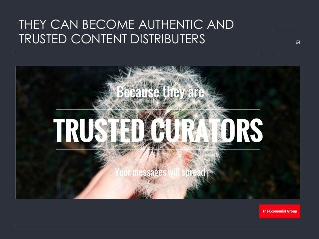 THEY CAN BECOME AUTHENTIC AND TRUSTED CONTENT DISTRIBUTERS 64 Because they are Your messages will spread TRUSTED CURATORS