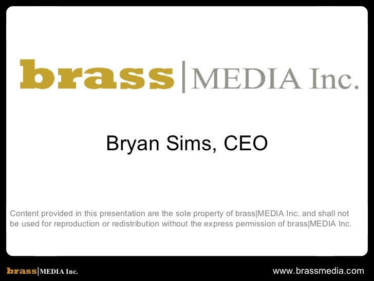 Content provided in this presentation are the sole property of brass|MEDIA Inc. and shall not  be used for reproduction or...