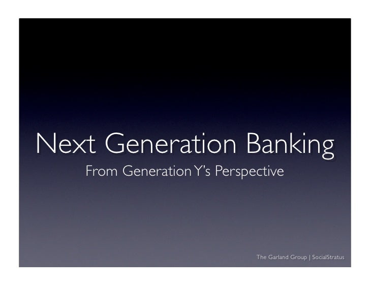 Next Generation Banking    From Generation Y's Perspective                                  The Garland Group | SocialStratus