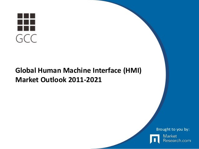Global Human Machine Interface (HMI) Market Outlook 2011-2021 Brought to you by: