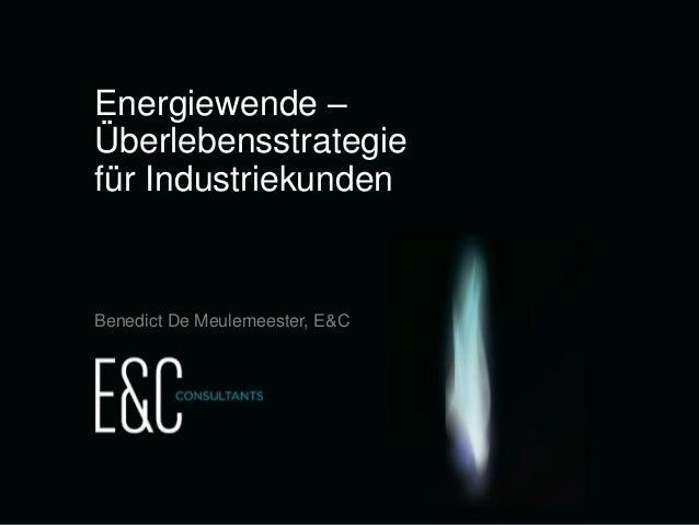 Energiewende – Überlebensstrategie für Industriekunden  Benedict De Meulemeester, E&C  Energiewende - Überlebensstrategie ...