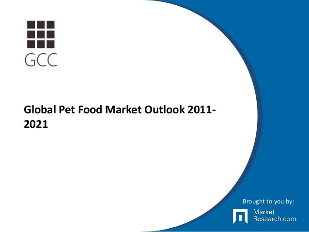 Global Pet Food Market Outlook 2011- 2021 Brought to you by: