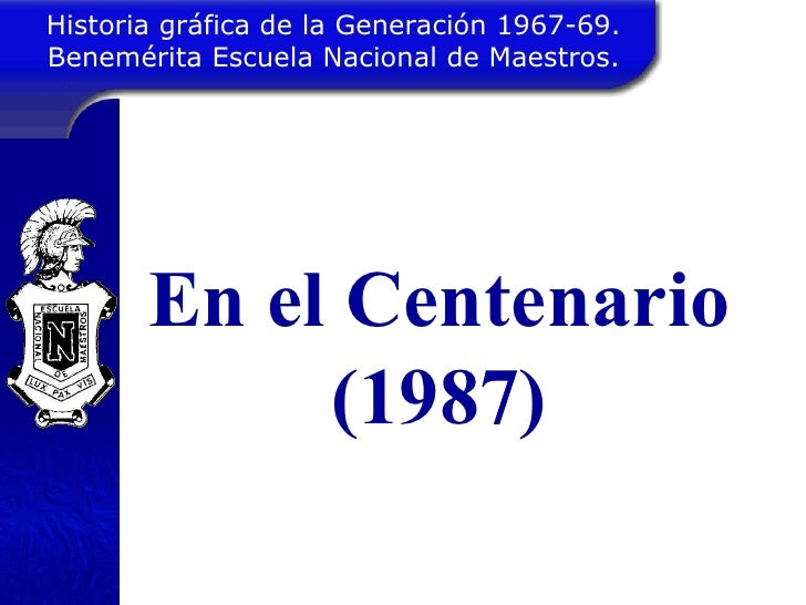 Historia gráfica de la Generación 1967-69. Benemérita Escuela Nacional de Maestros. En el Centenario (1987)