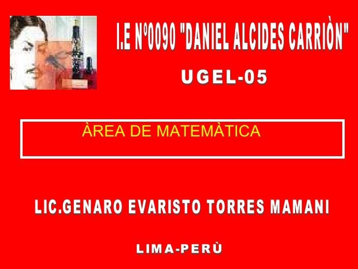<ul><li>ÀREA DE MATEMÀTICA </li></ul>LIMA-PERÙ UGEL-05 I.E Nº0090 &quot;DANIEL ALCIDES CARRIÒN&quot; LIC.GENARO EVARISTO T...