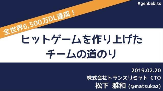 ヒットゲームを作り上げた チームの道のり 松下 雅和 (@matsukaz) 株式会社トランスリミット CTO 2019.02.20 全世界6,500万DL達成! #genbabito