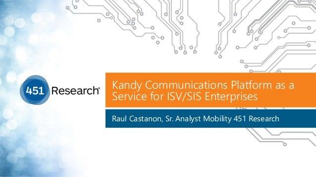Kandy Communications Platform as a Service for ISV/SIS Enterprises Raul Castanon, Sr. Analyst Mobility 451 Research