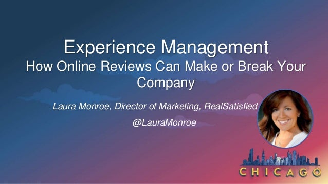 Experience Management How Online Reviews Can Make or Break Your Company Laura Monroe, Director of Marketing, RealSatisfied...