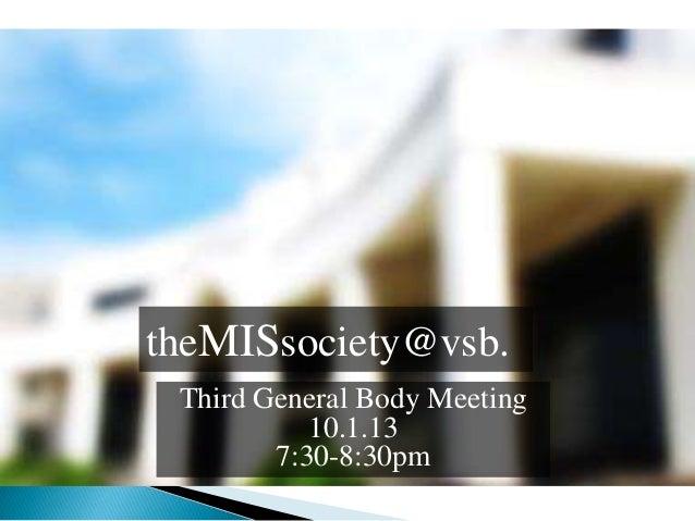 theMISsociety@vsb. Third General Body Meeting 10.1.13 7:30-8:30pm
