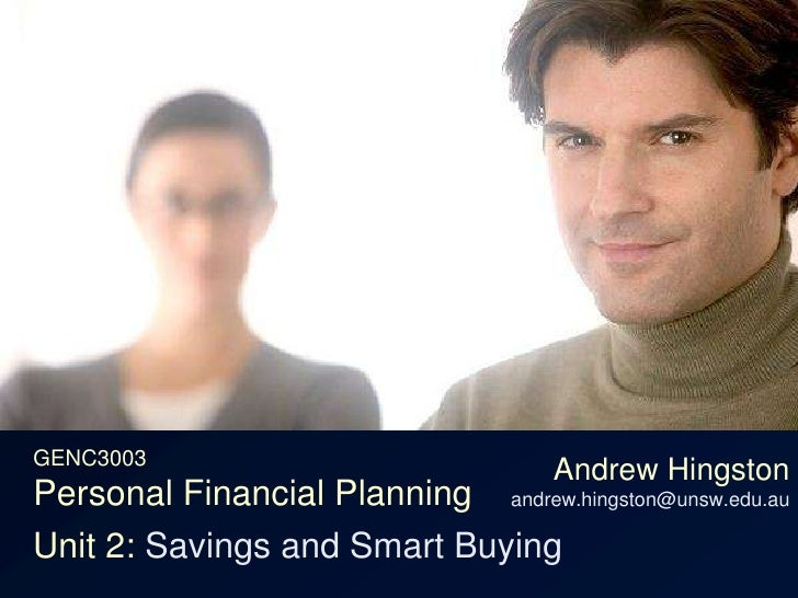 GENC3003Personal Financial Planning<br />Andrew Hingstonandrew.hingston@unsw.edu.au<br />Unit 2: Savings and Smart Buying<...