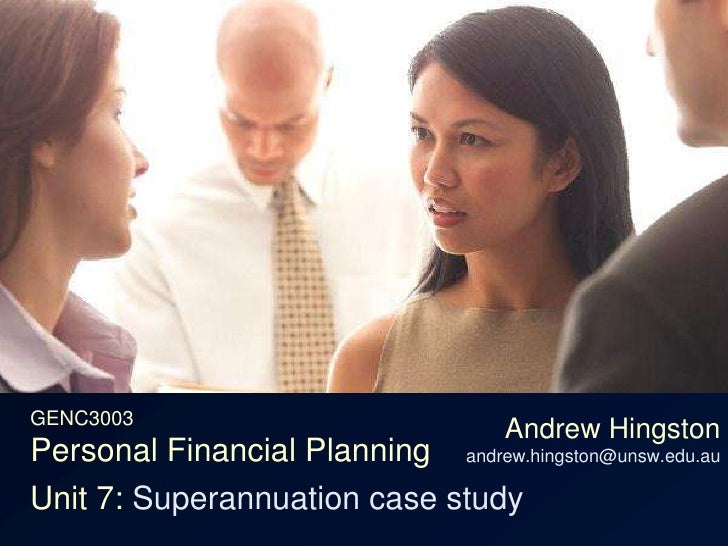 GENC3003Personal Financial Planning<br />Andrew Hingstonandrew.hingston@unsw.edu.au<br />Unit 7: Superannuation case study...