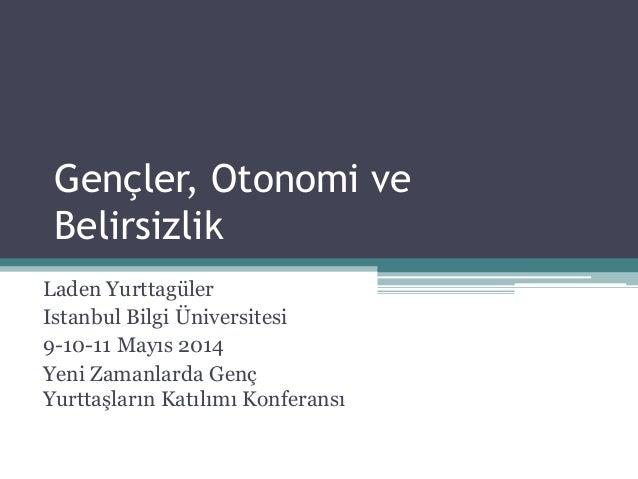 Gençler, Otonomi ve Belirsizlik Laden Yurttagüler Istanbul Bilgi Üniversitesi 9-10-11 Mayıs 2014 Yeni Zamanlarda Genç Yurt...