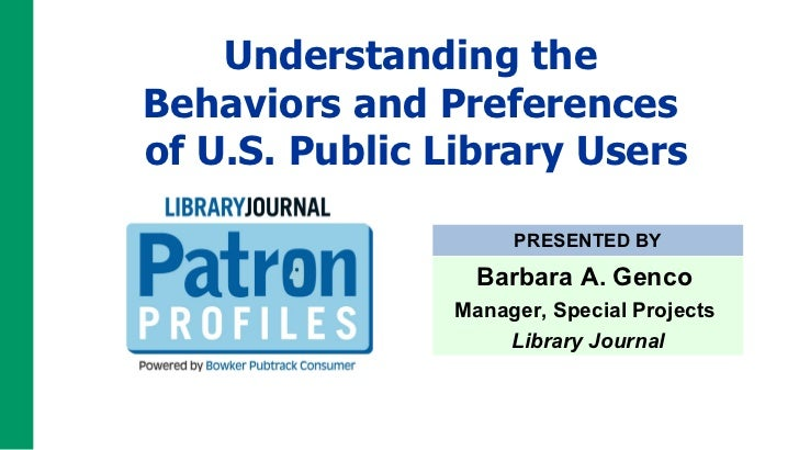 Understanding the  Behaviors and Preferences  of U.S. Public Library Users PRESENTED BY Barbara A. Genco  Manager, Special...