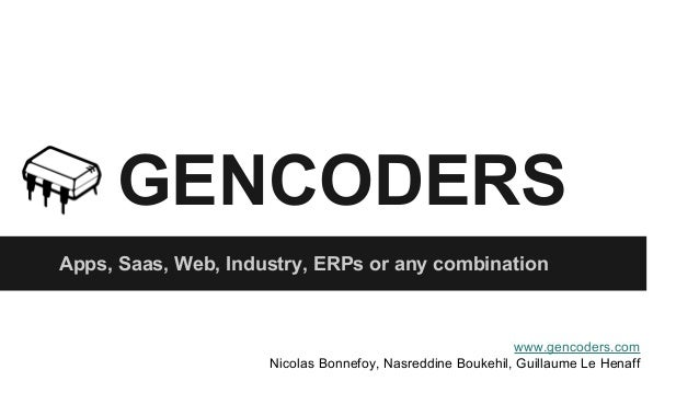 GENCODERS  Apps, Saas, Web, Industry, ERPs or any combination  www.gencoders.com  Nicolas Bonnefoy, Nasreddine Boukehil, G...